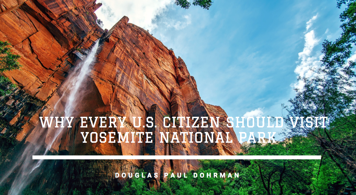 Avid Traveler Douglas Paul Dohrman Discusses Why Every U.S. Citizen Should Visit Yosemite National Park