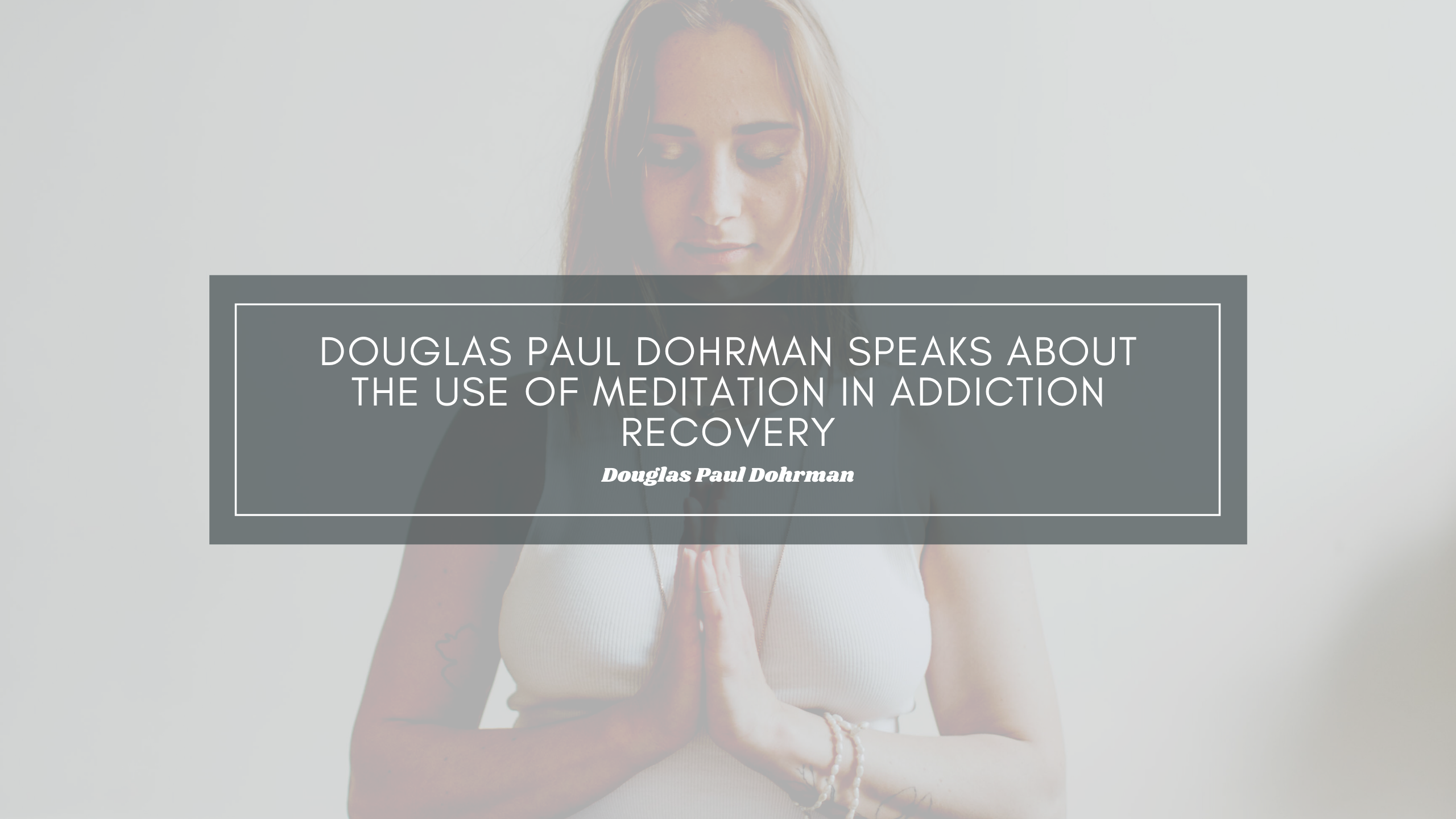 Douglas Paul Dohrman Speaks About the use of Meditation in Addiction Recovery